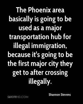 Shannon Stevens  - The Phoenix area basically is going to be used as a major transportation hub for illegal immigration, because it's going to be the first major city they get to after crossing illegally.