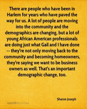 There are people who have been in Harlem for years who have paved the way for us. A lot of people are moving into the community and the demographics are changing, but a lot of young African American professionals are doing just what Gail and I have done -- they're not only moving back to the community and becoming homeowners, they're saying we want to be business owners as well. That's an important demographic change, too.