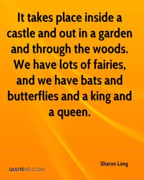 Sharon Long  - It takes place inside a castle and out in a garden and through the woods. We have lots of fairies, and we have bats and butterflies and a king and a queen.