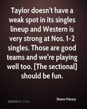 Shawn Flanary  - Taylor doesn't have a weak spot in its singles lineup and Western is very strong at Nos. 1-2 singles. Those are good teams and we're playing well too. [The sectional] should be fun.