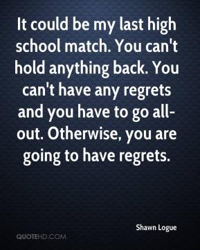 It could be my last high school match. You can't hold anything back. You can't have any regrets and you have to go all-out. Otherwise, you are going to have regrets.