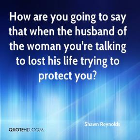 Shawn Reynolds  - How are you going to say that when the husband of the woman you're talking to lost his life trying to protect you?