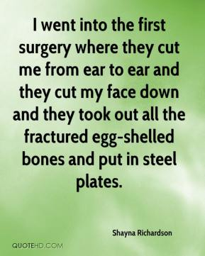 I went into the first surgery where they cut me from ear to ear and they cut my face down and they took out all the fractured egg-shelled bones and put in steel plates.