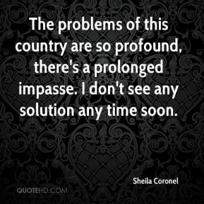 Sheila Coronel  - The problems of this country are so profound, there's a prolonged impasse. I don't see any solution any time soon.