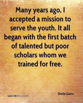 Sheila Gamo  - Many years ago, I accepted a mission to serve the youth. It all began with the first batch of talented but poor scholars whom we trained for free.