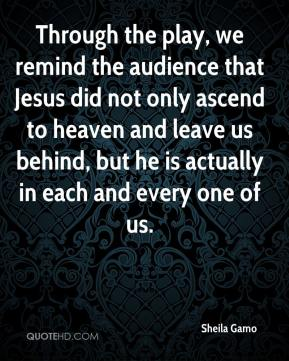 Sheila Gamo  - Through the play, we remind the audience that Jesus did not only ascend to heaven and leave us behind, but he is actually in each and every one of us.