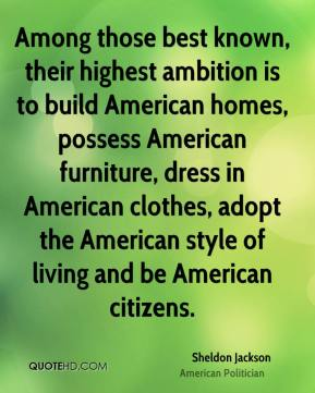 Among those best known, their highest ambition is to build American homes, possess American furniture, dress in American clothes, adopt the American style of living and be American citizens.