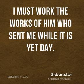 I must work the works of Him Who sent me while it is yet day.