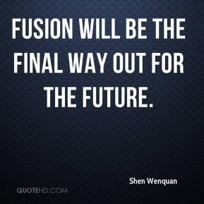 Shen Wenquan  - Fusion will be the final way out for the future.