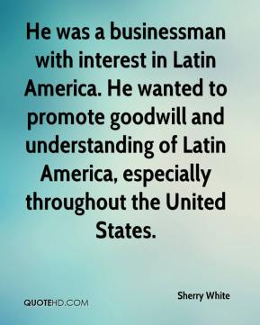 Sherry White  - He was a businessman with interest in Latin America. He wanted to promote goodwill and understanding of Latin America, especially throughout the United States.