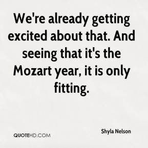 Shyla Nelson  - We're already getting excited about that. And seeing that it's the Mozart year, it is only fitting.