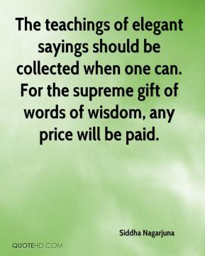 Siddha Nagarjuna  - The teachings of elegant sayings should be collected when one can. For the supreme gift of words of wisdom, any price will be paid.