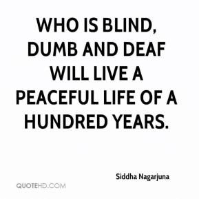Who is blind, dumb and deaf will live a peaceful life of a hundred years.