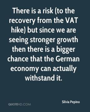 Silvia Pepino  - There is a risk (to the recovery from the VAT hike) but since we are seeing stronger growth then there is a bigger chance that the German economy can actually withstand it.