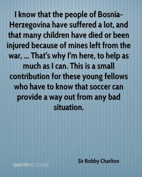 Sir Bobby Charlton  - I know that the people of Bosnia-Herzegovina have suffered a lot, and that many children have died or been injured because of mines left from the war, ... That's why I'm here, to help as much as I can. This is a small contribution for these young fellows who have to know that soccer can provide a way out from any bad situation.