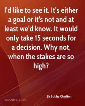 Sir Bobby Charlton  - I'd like to see it. It's either a goal or it's not and at least we'd know. It would only take 15 seconds for a decision. Why not, when the stakes are so high?