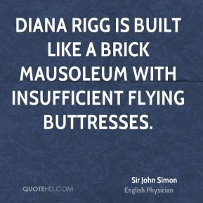 Sir John Simon  - Diana Rigg is built like a brick mausoleum with insufficient flying buttresses.