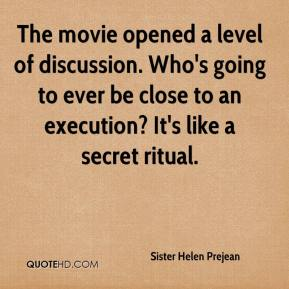 The movie opened a level of discussion. Who's going to ever be close to an execution? It's like a secret ritual.