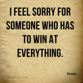 Snoopy  - I feel sorry for someone who has to win at everything.