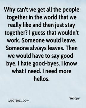 Why can't we get all the people together in the world that we really like and then just stay together? I guess that wouldn't work. Someone would leave. Someone always leaves. Then we would have to say good-bye. I hate good-byes. I know what I need. I need more hellos.