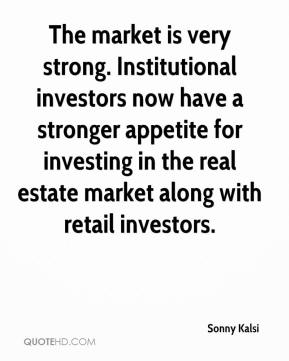 Sonny Kalsi  - The market is very strong. Institutional investors now have a stronger appetite for investing in the real estate market along with retail investors.