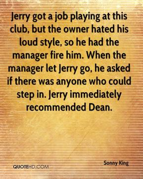 Sonny King  - Jerry got a job playing at this club, but the owner hated his loud style, so he had the manager fire him. When the manager let Jerry go, he asked if there was anyone who could step in. Jerry immediately recommended Dean.