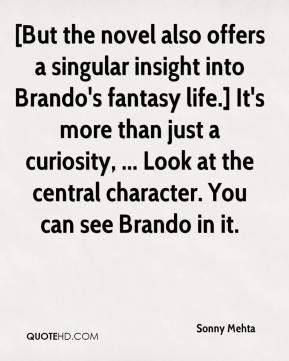 Sonny Mehta  - [But the novel also offers a singular insight into Brando's fantasy life.] It's more than just a curiosity, ... Look at the central character. You can see Brando in it.