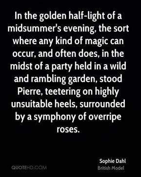 In the golden half-light of a midsummer's evening, the sort where any kind of magic can occur, and often does, in the midst of a party held in a wild and rambling garden, stood Pierre, teetering on highly unsuitable heels, surrounded by a symphony of overripe roses.