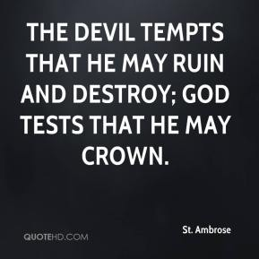 St. Ambrose  - The Devil tempts that he may ruin and destroy; God tests that He may crown.