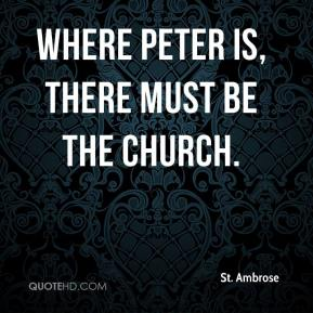 St. Ambrose  - Where Peter is, there must be the Church.