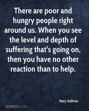 Stacy Sullivan  - There are poor and hungry people right around us. When you see the level and depth of suffering that's going on, then you have no other reaction than to help.