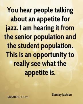 Stanley Jackson  - You hear people talking about an appetite for jazz. I am hearing it from the senior population and the student population. This is an opportunity to really see what the appetite is.
