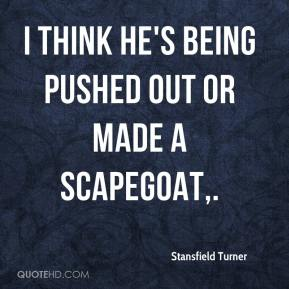 Stansfield Turner  - I think he's being pushed out or made a scapegoat.