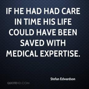 If he had had care in time his life could have been saved with medical expertise.