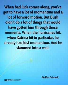 Steffen Schmidt  - When bad luck comes along, you've got to have a lot of momentum and a lot of forward motion. But Bush didn't do a lot of things that would have gotten him through those moments. When the hurricanes hit, when Katrina hit in particular, he already had lost momentum. And he slammed into a wall.