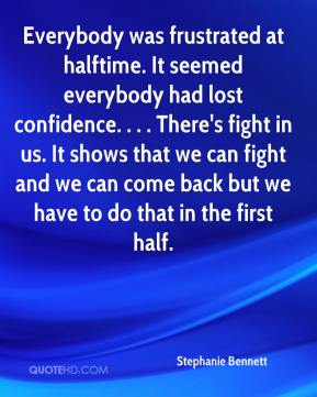 Stephanie Bennett  - Everybody was frustrated at halftime. It seemed everybody had lost confidence. . . . There's fight in us. It shows that we can fight and we can come back but we have to do that in the first half.