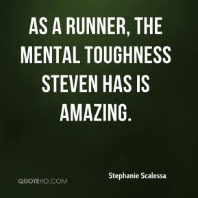 Stephanie Scalessa  - As a runner, the mental toughness Steven has is amazing.