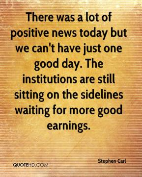 Stephen Carl  - There was a lot of positive news today but we can't have just one good day. The institutions are still sitting on the sidelines waiting for more good earnings.