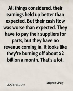 Stephen Girsky  - All things considered, their earnings held up better than expected. But their cash flow was worse than expected. They have to pay their suppliers for parts, but they have no revenue coming in. It looks like they're burning off about $2 billion a month. That's a lot.
