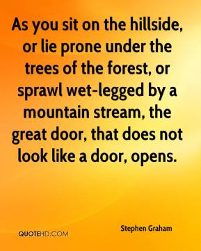 Stephen Graham  - As you sit on the hillside, or lie prone under the trees of the forest, or sprawl wet-legged by a mountain stream, the great door, that does not look like a door, opens.