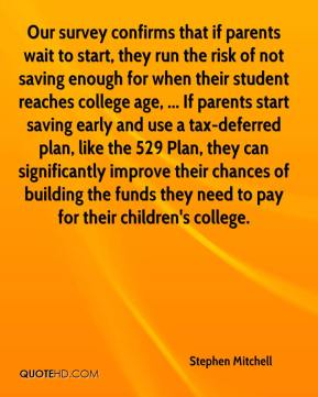 Stephen Mitchell  - Our survey confirms that if parents wait to start, they run the risk of not saving enough for when their student reaches college age, ... If parents start saving early and use a tax-deferred plan, like the 529 Plan, they can significantly improve their chances of building the funds they need to pay for their children's college.