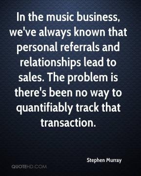 Stephen Murray  - In the music business, we've always known that personal referrals and relationships lead to sales. The problem is there's been no way to quantifiably track that transaction.