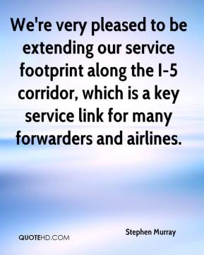 Stephen Murray  - We're very pleased to be extending our service footprint along the I-5 corridor, which is a key service link for many forwarders and airlines.