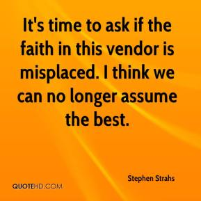 Stephen Strahs  - It's time to ask if the faith in this vendor is misplaced. I think we can no longer assume the best.