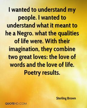 I wanted to understand my people. I wanted to understand what it meant to he a Negro. what the qualities of life were. With their imagination, they combine two great loves: the love of words and the love of life. Poetry results.