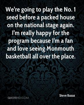 Steve Bazaz  - We're going to play the No. 1 seed before a packed house on the national stage again. I'm really happy for the program because I'm a fan and love seeing Monmouth basketball all over the place.