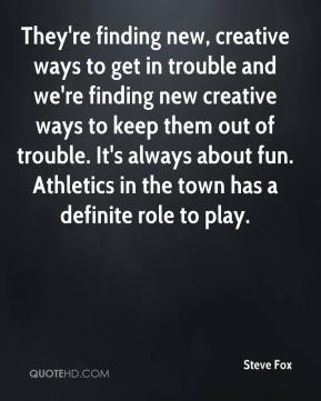 Steve Fox  - They're finding new, creative ways to get in trouble and we're finding new creative ways to keep them out of trouble. It's always about fun. Athletics in the town has a definite role to play.