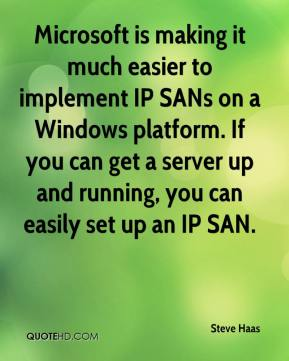 Steve Haas  - Microsoft is making it much easier to implement IP SANs on a Windows platform. If you can get a server up and running, you can easily set up an IP SAN.