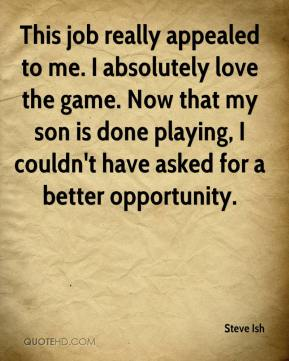 Steve Ish  - This job really appealed to me. I absolutely love the game. Now that my son is done playing, I couldn't have asked for a better opportunity.