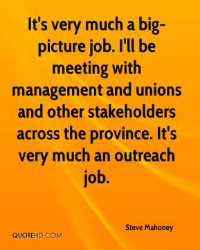 It's very much a big-picture job. I'll be meeting with management and unions and other stakeholders across the province. It's very much an outreach job.